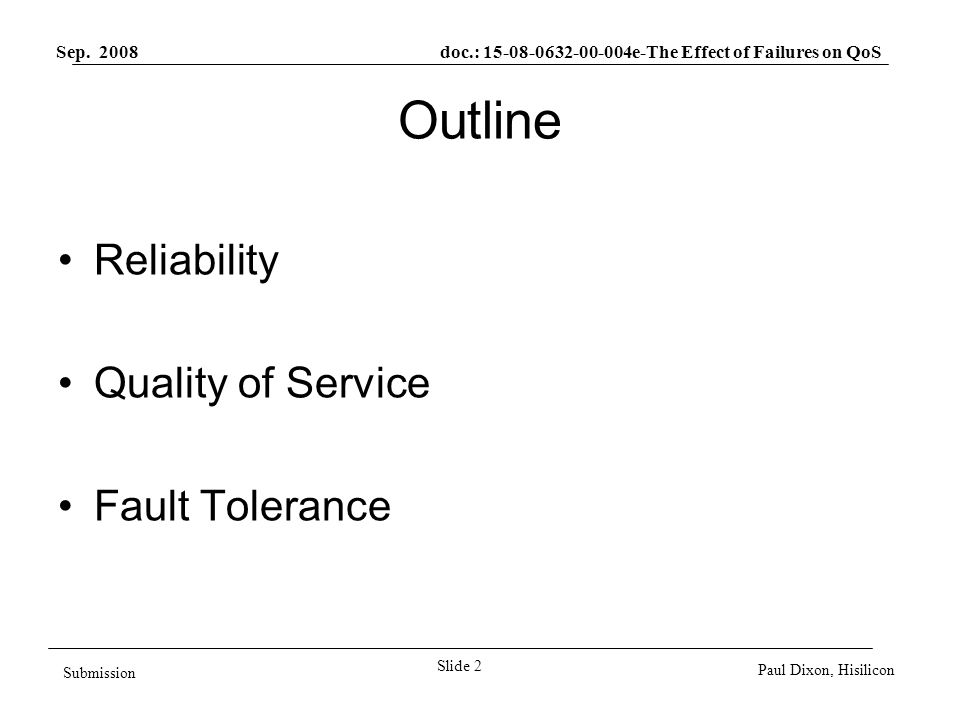 Sep. 2008 doc.: 15-08-0632-00-004e-The Effect of Failures on QoS Slide 2 Submission Paul Dixon, Hisilicon Outline Reliability Quality of Service Fault