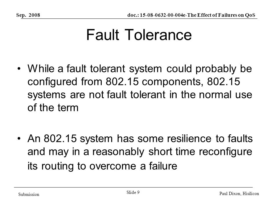 Sep. 2008 doc.: 15-08-0632-00-004e-The Effect of Failures on QoS Slide 9 Submission Paul Dixon, Hisilicon Fault Tolerance While a fault tolerant syste