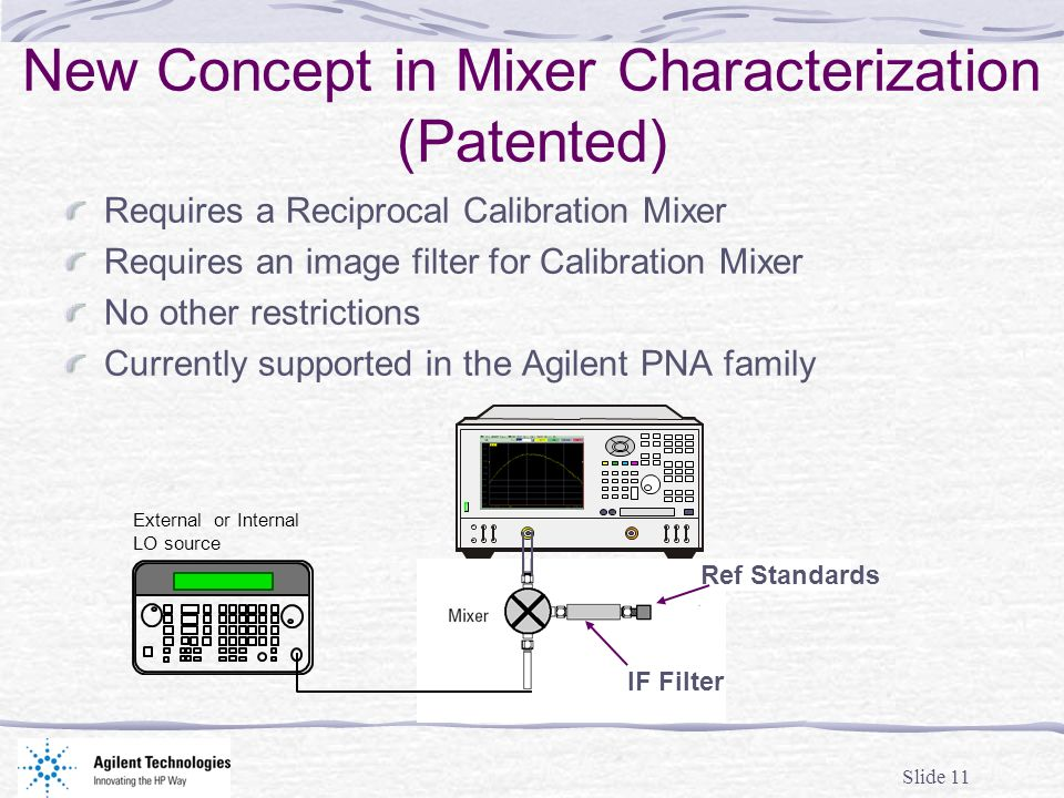 Slide 11 New Concept in Mixer Characterization (Patented) Requires a Reciprocal Calibration Mixer Requires an image filter for Calibration Mixer No other restrictions Currently supported in the Agilent PNA family External or Internal LO source Ref Standards IF Filter