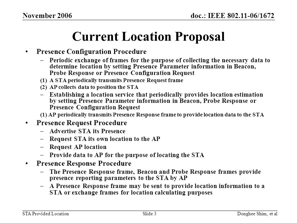 doc.: IEEE 802.11-06/1672 STA Provided Location November 2006 Donghee Shim, et alSlide 4 Current Location Proposal – cont Based on the normative texts in 802.11v draft, following can be deduced –STA-assisted positioning is supported such that AP collects measurement data provided by the STA and calculates location of STA –Network-assisted positioning can be also supported such that STA can calculate its location based on measurement of time of arrival, however, it is not explicitly specified (timing measurement in the Probe Response message implicitly implies this capability) –STA-based positioning seems to be not supported STA has no capability to announce its location to the network even if STA can calculates its location based on time of arrival (implicitly it can be supported) STA could support STA-based positioning such as stand-alone GPS or other possible STA-based positioning mechanisms Current Presence Request frame can carry only Location Descriptor Current Probe Request frame does not carry Presence Parameters
