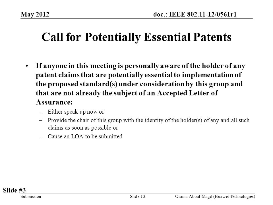 doc.: IEEE 802.11-12/0561r1 Submission May 2012 Osama Aboul-Magd (Huawei Technologies)Slide 10 Call for Potentially Essential Patents If anyone in this meeting is personally aware of the holder of any patent claims that are potentially essential to implementation of the proposed standard(s) under consideration by this group and that are not already the subject of an Accepted Letter of Assurance: –Either speak up now or –Provide the chair of this group with the identity of the holder(s) of any and all such claims as soon as possible or –Cause an LOA to be submitted Slide #3