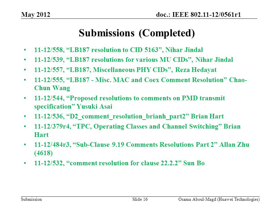 doc.: IEEE 802.11-12/0561r1 Submission May 2012 Osama Aboul-Magd (Huawei Technologies)Slide 16 Submissions (Completed) 11-12/558, LB187 resolution to CID 5163, Nihar Jindal 11-12/539, LB187 resolutions for various MU CIDs, Nihar Jindal 11-12/557, LB187, Miscellaneous PHY CIDs, Reza Hedayat 11-12/555, LB187 - Misc.
