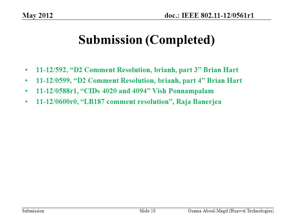 doc.: IEEE 802.11-12/0561r1 Submission Submission (Completed) 11-12/592, D2 Comment Resolution, brianh, part 3 Brian Hart 11-12/0599, D2 Comment Resolution, brianh, part 4 Brian Hart 11-12/0588r1, CIDs 4020 and 4094 Vish Ponnampalam 11-12/0600r0, LB187 comment resolution, Raja Banerjea May 2012 Osama Aboul-Magd (Huawei Technologies)Slide 18