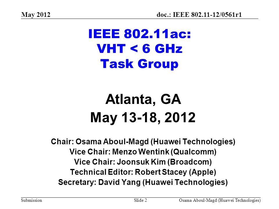 doc.: IEEE 802.11-12/0561r1 Submission IEEE 802.11ac: VHT < 6 GHz Task Group Atlanta, GA May 13-18, 2012 Chair: Osama Aboul-Magd (Huawei Technologies) Vice Chair: Menzo Wentink (Qualcomm) Vice Chair: Joonsuk Kim (Broadcom) Technical Editor: Robert Stacey (Apple) Secretary: David Yang (Huawei Technologies) May 2012 Osama Aboul-Magd (Huawei Technologies)Slide 2