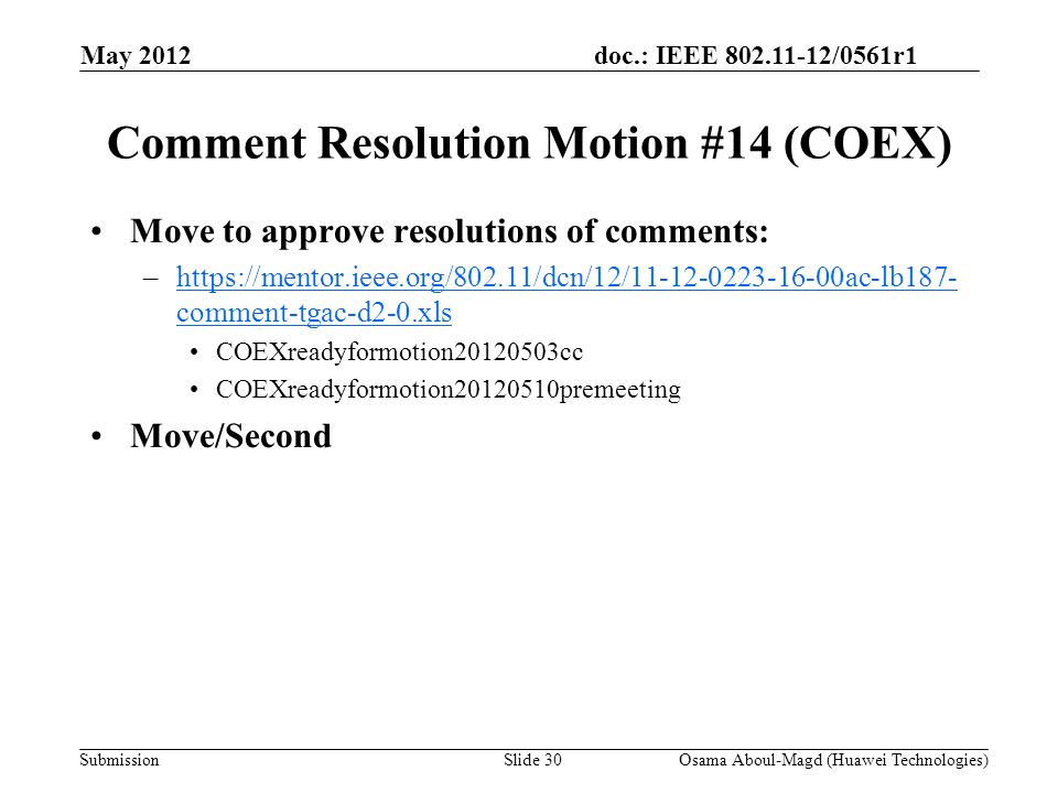doc.: IEEE 802.11-12/0561r1 Submission Comment Resolution Motion #14 (COEX) Move to approve resolutions of comments: –https://mentor.ieee.org/802.11/dcn/12/11-12-0223-16-00ac-lb187- comment-tgac-d2-0.xlshttps://mentor.ieee.org/802.11/dcn/12/11-12-0223-16-00ac-lb187- comment-tgac-d2-0.xls COEXreadyformotion20120503cc COEXreadyformotion20120510premeeting Move/Second May 2012 Osama Aboul-Magd (Huawei Technologies)Slide 30