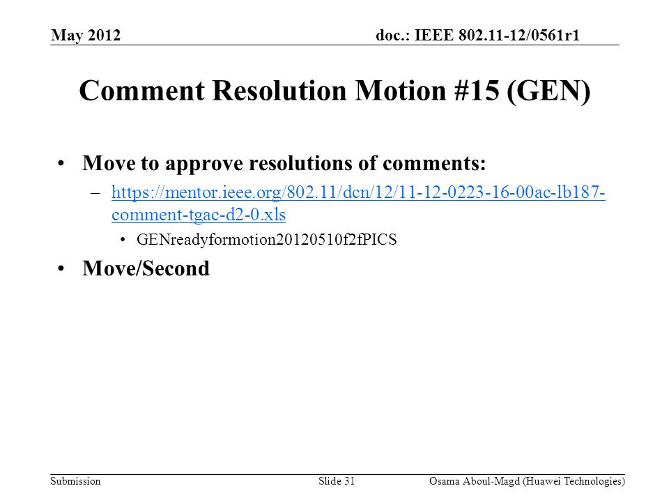 doc.: IEEE 802.11-12/0561r1 Submission Comment Resolution Motion #15 (GEN) Move to approve resolutions of comments: –https://mentor.ieee.org/802.11/dcn/12/11-12-0223-16-00ac-lb187- comment-tgac-d2-0.xlshttps://mentor.ieee.org/802.11/dcn/12/11-12-0223-16-00ac-lb187- comment-tgac-d2-0.xls GENreadyformotion20120510f2fPICS Move/Second May 2012 Osama Aboul-Magd (Huawei Technologies)Slide 31