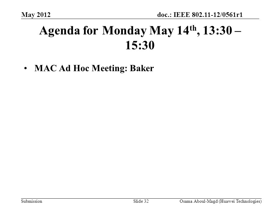 doc.: IEEE 802.11-12/0561r1 Submission Agenda for Monday May 14 th, 13:30 – 15:30 MAC Ad Hoc Meeting: Baker May 2012 Osama Aboul-Magd (Huawei Technologies)Slide 32