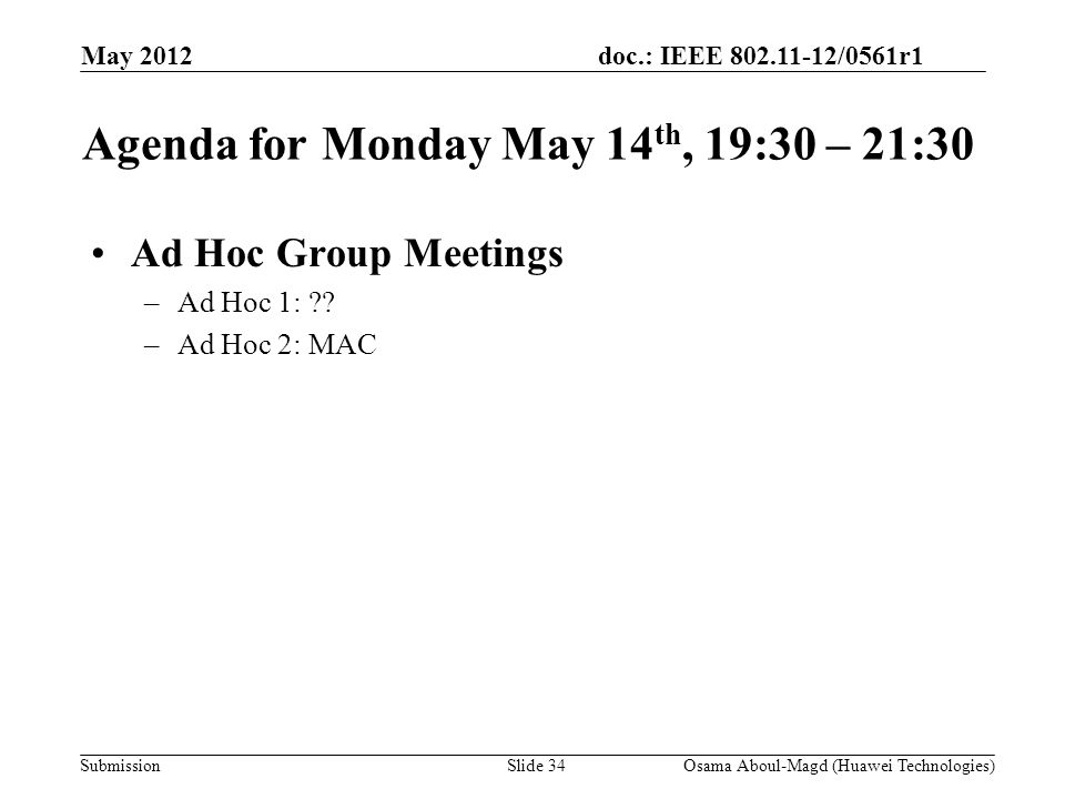 doc.: IEEE 802.11-12/0561r1 Submission May 2012 Osama Aboul-Magd (Huawei Technologies)Slide 34 Agenda for Monday May 14 th, 19:30 – 21:30 Ad Hoc Group Meetings –Ad Hoc 1: .