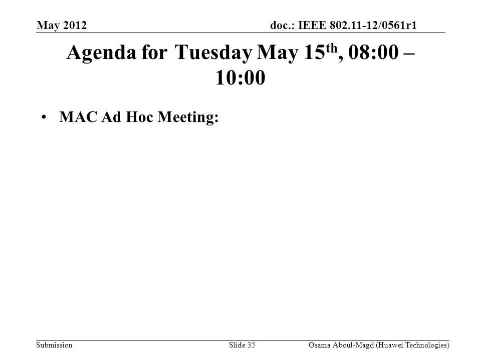 doc.: IEEE 802.11-12/0561r1 Submission Agenda for Tuesday May 15 th, 08:00 – 10:00 MAC Ad Hoc Meeting: May 2012 Osama Aboul-Magd (Huawei Technologies)Slide 35