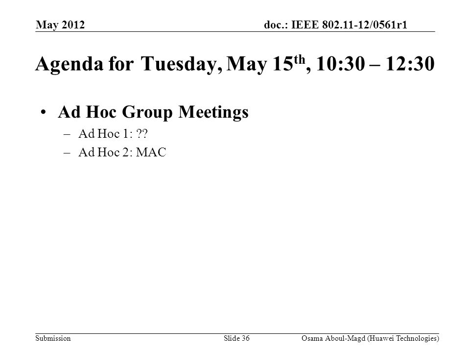 doc.: IEEE 802.11-12/0561r1 Submission May 2012 Osama Aboul-Magd (Huawei Technologies)Slide 36 Agenda for Tuesday, May 15 th, 10:30 – 12:30 Ad Hoc Group Meetings –Ad Hoc 1: .