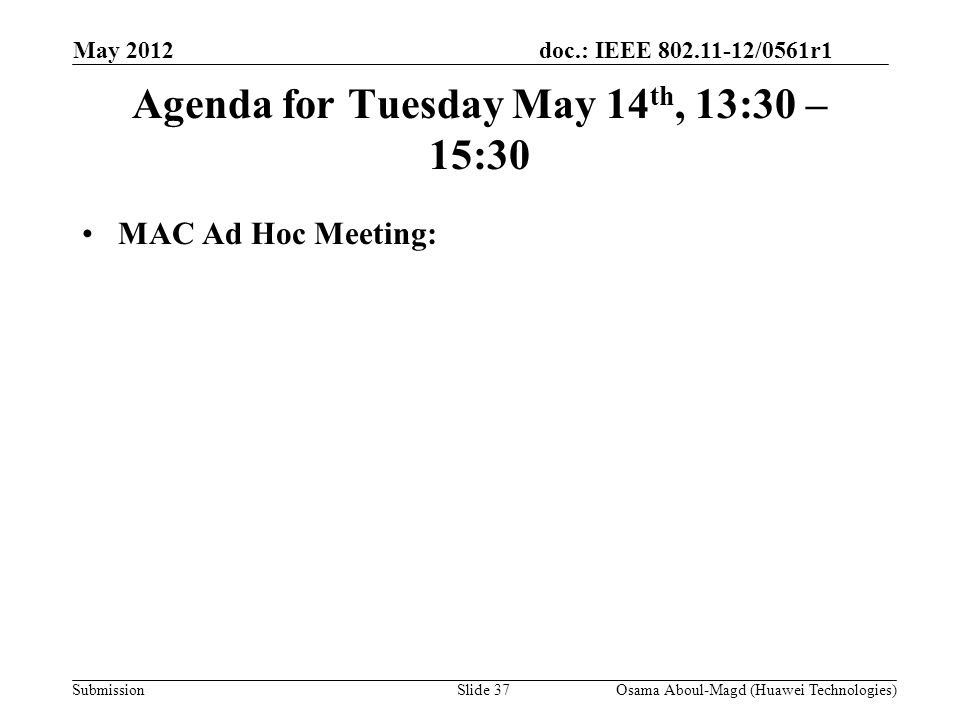 doc.: IEEE 802.11-12/0561r1 Submission Agenda for Tuesday May 14 th, 13:30 – 15:30 MAC Ad Hoc Meeting: May 2012 Osama Aboul-Magd (Huawei Technologies)Slide 37