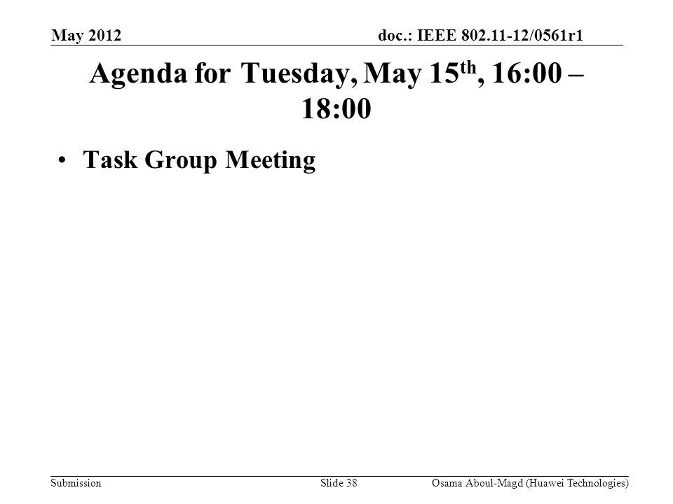 doc.: IEEE 802.11-12/0561r1 Submission May 2012 Osama Aboul-Magd (Huawei Technologies)Slide 38 Agenda for Tuesday, May 15 th, 16:00 – 18:00 Task Group Meeting