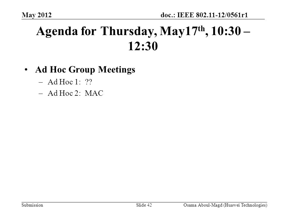 doc.: IEEE 802.11-12/0561r1 Submission Agenda for Thursday, May17 th, 10:30 – 12:30 Ad Hoc Group Meetings –Ad Hoc 1: .