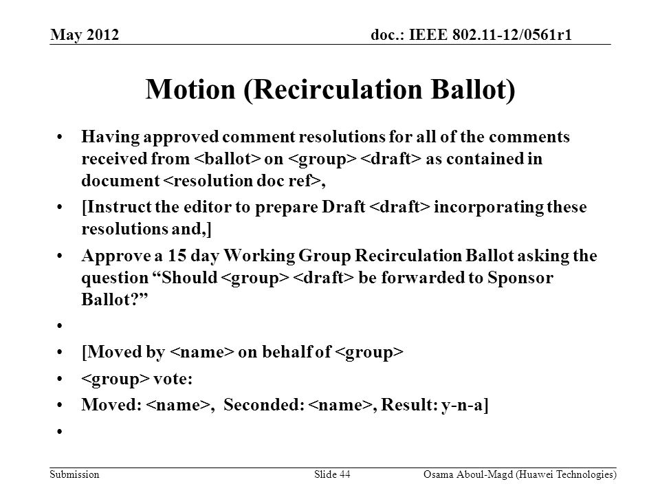 doc.: IEEE 802.11-12/0561r1 Submission Motion (Recirculation Ballot) Having approved comment resolutions for all of the comments received from on as contained in document, [Instruct the editor to prepare Draft incorporating these resolutions and,] Approve a 15 day Working Group Recirculation Ballot asking the question Should be forwarded to Sponsor Ballot.