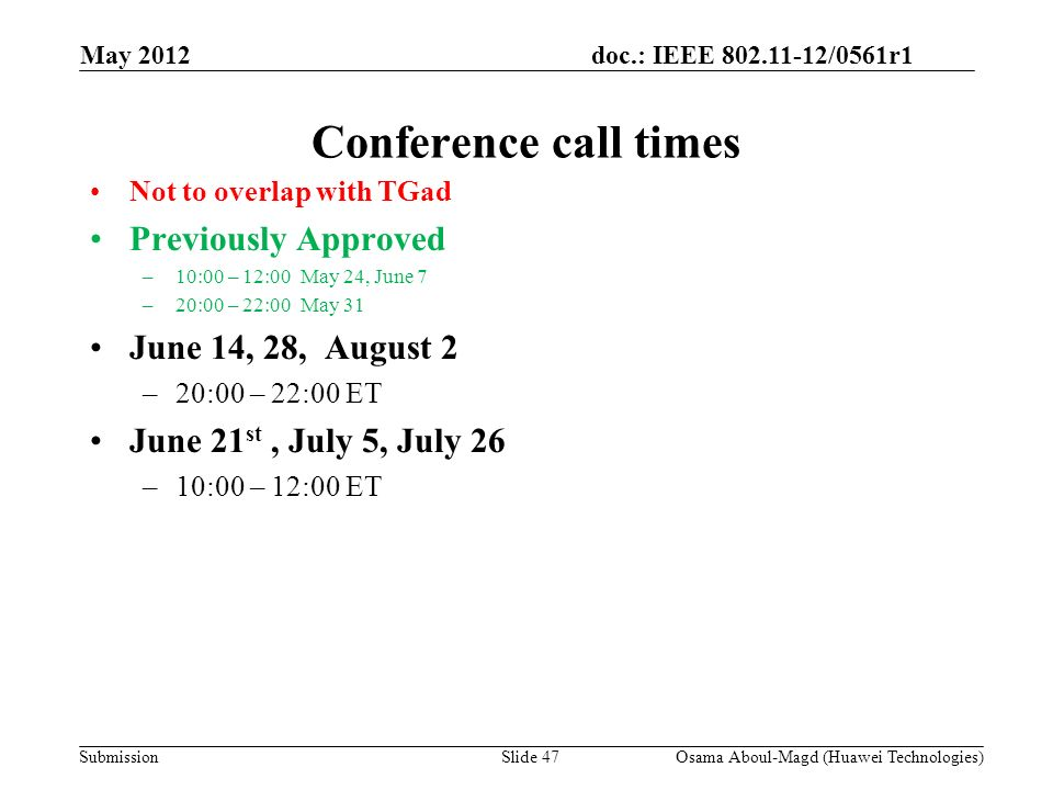 doc.: IEEE 802.11-12/0561r1 Submission May 2012 Osama Aboul-Magd (Huawei Technologies)Slide 47 Conference call times Not to overlap with TGad Previously Approved –10:00 – 12:00May 24, June 7 –20:00 – 22:00May 31 June 14, 28, August 2 –20:00 – 22:00 ET June 21 st, July 5, July 26 –10:00 – 12:00 ET