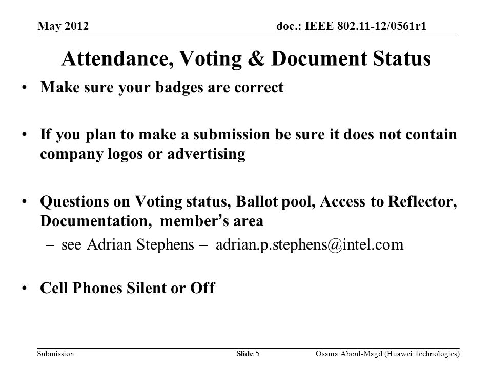 doc.: IEEE 802.11-12/0561r1 Submission May 2012 Osama Aboul-Magd (Huawei Technologies)Slide 5 Attendance, Voting & Document Status Make sure your badges are correct If you plan to make a submission be sure it does not contain company logos or advertising Questions on Voting status, Ballot pool, Access to Reflector, Documentation, members area –see Adrian Stephens – adrian.p.stephens@intel.com Cell Phones Silent or Off