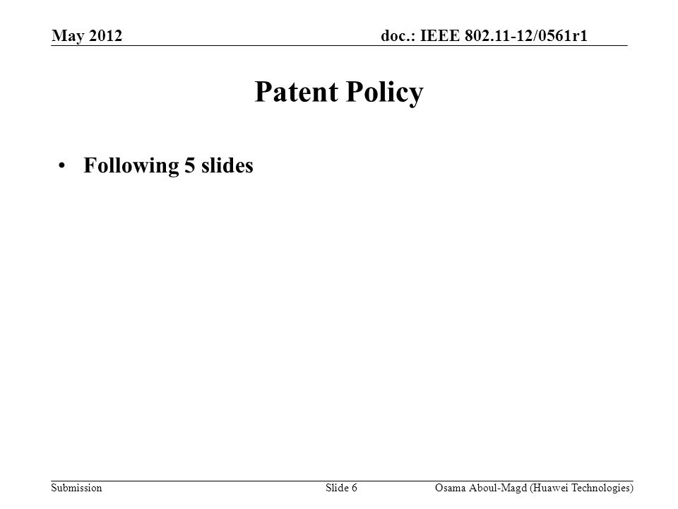 doc.: IEEE 802.11-12/0561r1 Submission May 2012 Osama Aboul-Magd (Huawei Technologies)Slide 6 Patent Policy Following 5 slides