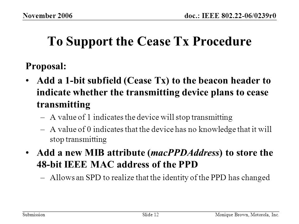 doc.: IEEE /0239r0 Submission November 2006 Monique Brown, Motorola, Inc.Slide 12 To Support the Cease Tx Procedure Proposal: Add a 1-bit subfield (Cease Tx) to the beacon header to indicate whether the transmitting device plans to cease transmitting –A value of 1 indicates the device will stop transmitting –A value of 0 indicates that the device has no knowledge that it will stop transmitting Add a new MIB attribute (macPPDAddress) to store the 48-bit IEEE MAC address of the PPD –Allows an SPD to realize that the identity of the PPD has changed