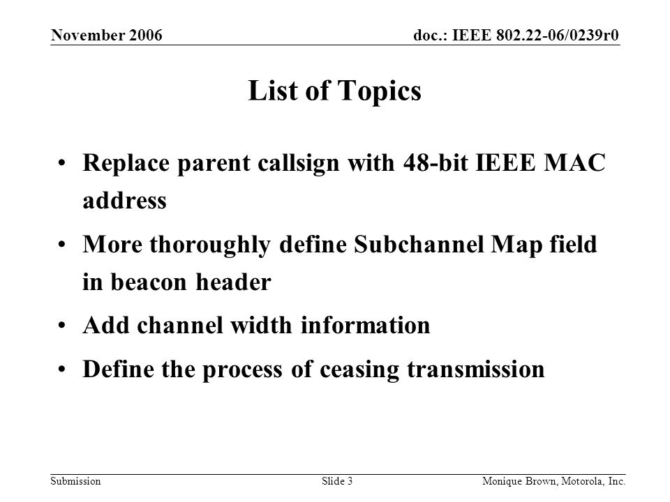 doc.: IEEE /0239r0 Submission November 2006 Monique Brown, Motorola, Inc.Slide 3 List of Topics Replace parent callsign with 48-bit IEEE MAC address More thoroughly define Subchannel Map field in beacon header Add channel width information Define the process of ceasing transmission