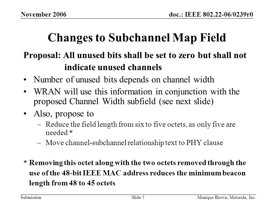 doc.: IEEE /0239r0 Submission November 2006 Monique Brown, Motorola, Inc.Slide 5 Changes to Subchannel Map Field Proposal: All unused bits shall be set to zero but shall not indicate unused channels Number of unused bits depends on channel width WRAN will use this information in conjunction with the proposed Channel Width subfield (see next slide) Also, propose to –Reduce the field length from six to five octets, as only five are needed * –Move channel-subchannel relationship text to PHY clause * Removing this octet along with the two octets removed through the use of the 48-bit IEEE MAC address reduces the minimum beacon length from 48 to 45 octets