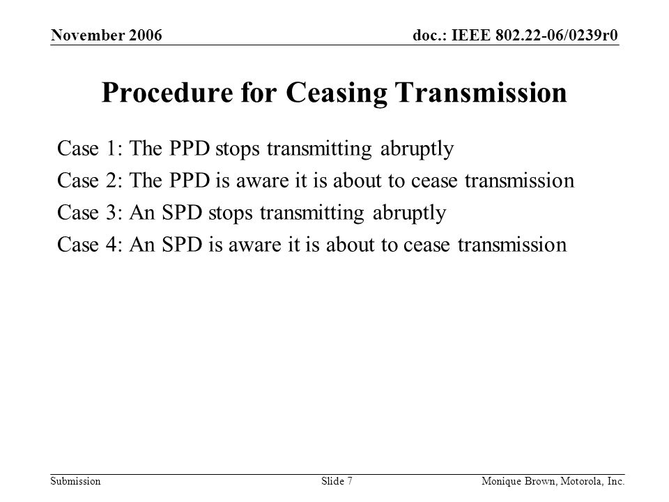 doc.: IEEE /0239r0 Submission November 2006 Monique Brown, Motorola, Inc.Slide 7 Procedure for Ceasing Transmission Case 1: The PPD stops transmitting abruptly Case 2: The PPD is aware it is about to cease transmission Case 3: An SPD stops transmitting abruptly Case 4: An SPD is aware it is about to cease transmission
