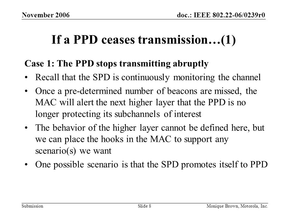 doc.: IEEE /0239r0 Submission November 2006 Monique Brown, Motorola, Inc.Slide 8 If a PPD ceases transmission…(1) Case 1: The PPD stops transmitting abruptly Recall that the SPD is continuously monitoring the channel Once a pre-determined number of beacons are missed, the MAC will alert the next higher layer that the PPD is no longer protecting its subchannels of interest The behavior of the higher layer cannot be defined here, but we can place the hooks in the MAC to support any scenario(s) we want One possible scenario is that the SPD promotes itself to PPD