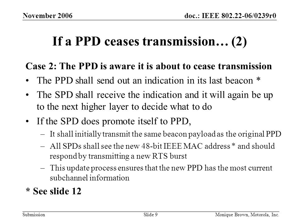 doc.: IEEE /0239r0 Submission November 2006 Monique Brown, Motorola, Inc.Slide 9 If a PPD ceases transmission… (2) Case 2: The PPD is aware it is about to cease transmission The PPD shall send out an indication in its last beacon * The SPD shall receive the indication and it will again be up to the next higher layer to decide what to do If the SPD does promote itself to PPD, –It shall initially transmit the same beacon payload as the original PPD –All SPDs shall see the new 48-bit IEEE MAC address * and should respond by transmitting a new RTS burst –This update process ensures that the new PPD has the most current subchannel information * See slide 12
