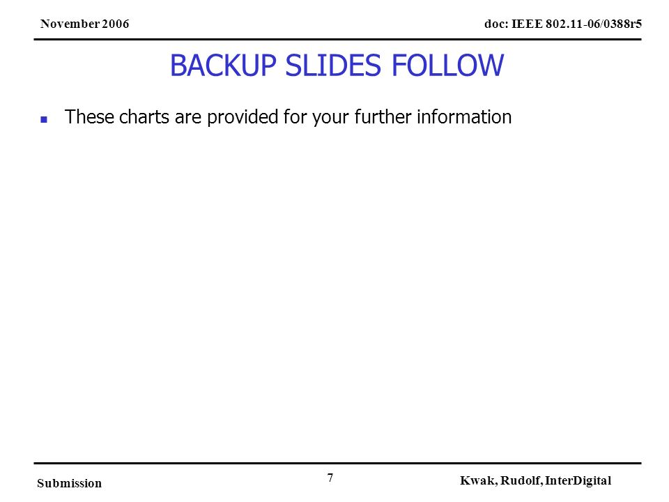 doc: IEEE 802.11-06/0388r5November 2006 Submission Kwak, Rudolf, InterDigital 7 BACKUP SLIDES FOLLOW These charts are provided for your further inform