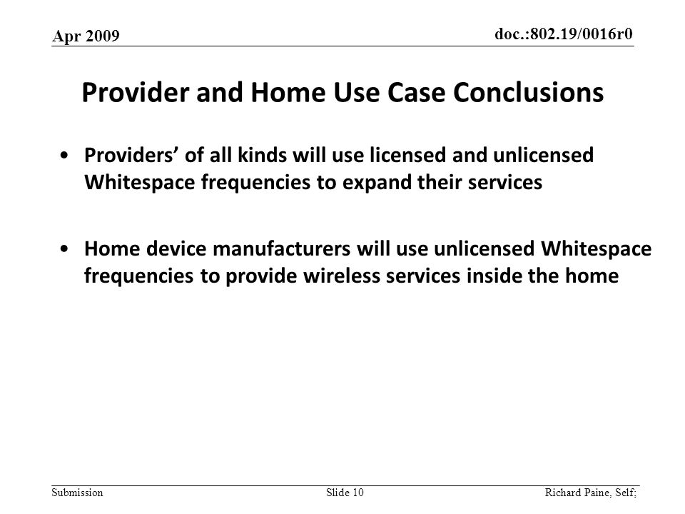 doc.:802.19/0016r0 Submission Provider and Home Use Case Conclusions Providers of all kinds will use licensed and unlicensed Whitespace frequencies to expand their services Home device manufacturers will use unlicensed Whitespace frequencies to provide wireless services inside the home Apr 2009 Slide 10 Richard Paine, Self;