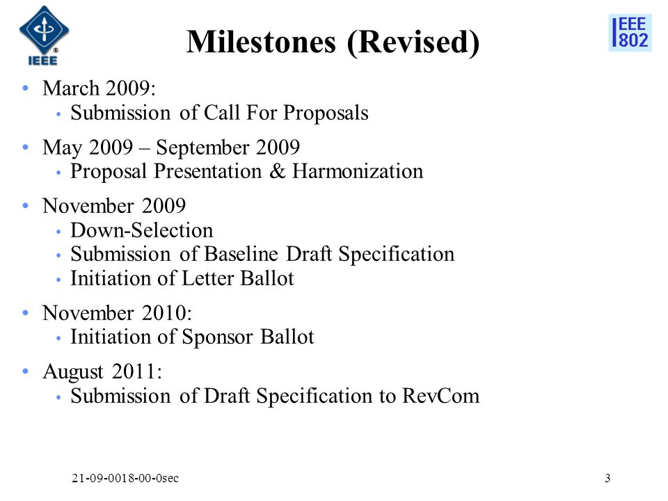 Milestones (Revised) March 2009: Submission of Call For Proposals May 2009 – September 2009 Proposal Presentation & Harmonization November 2009 Down-Selection Submission of Baseline Draft Specification Initiation of Letter Ballot November 2010: Initiation of Sponsor Ballot August 2011: Submission of Draft Specification to RevCom 21-09-0018-00-0sec3