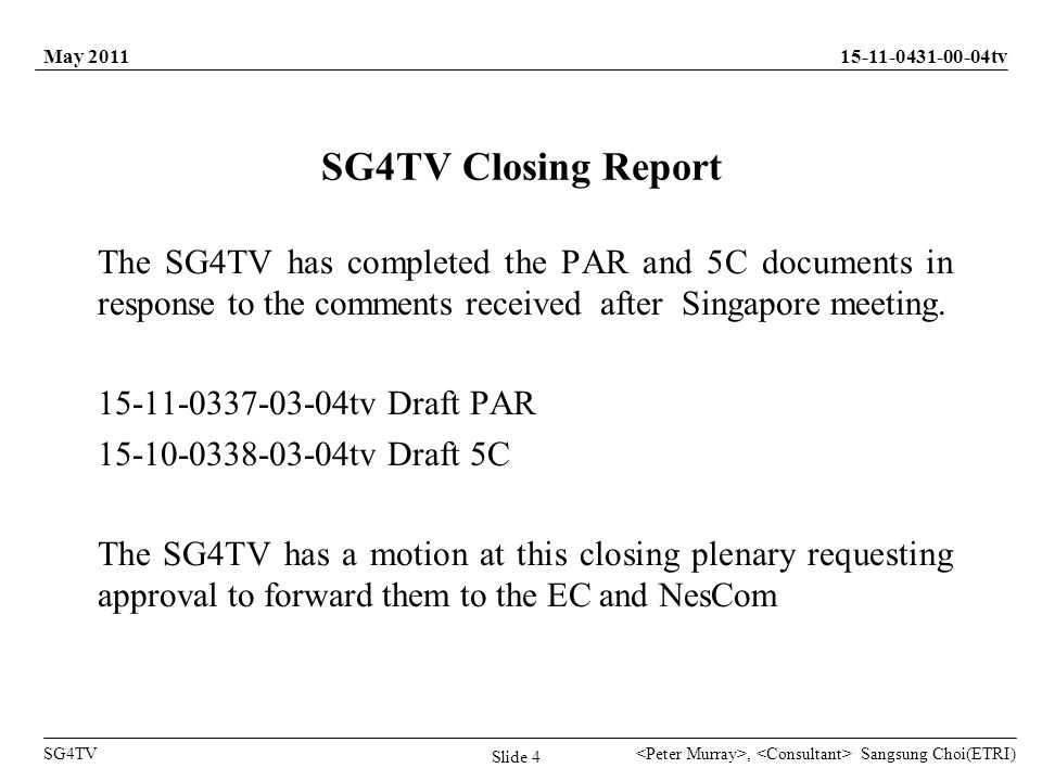 Sangsung Choi(ETRI) tv SG4TV May 2011, Slide 4 SG4TV Closing Report The SG4TV has completed the PAR and 5C documents in response to the comments received after Singapore meeting.