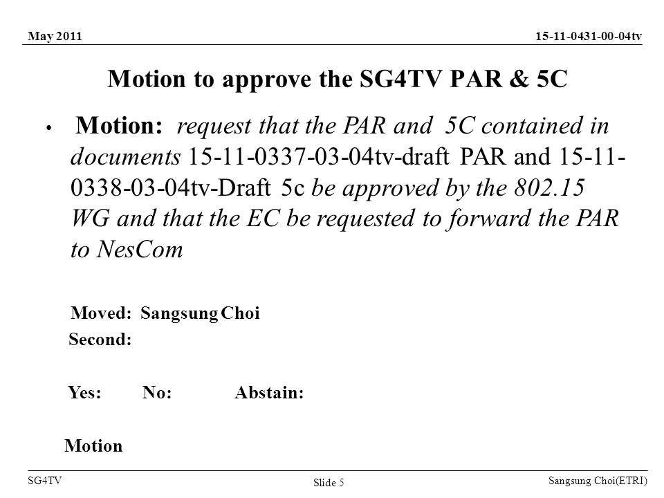 Sangsung Choi(ETRI) tv SG4TV May 2011 Slide 5 Motion to approve the SG4TV PAR & 5C Motion: request that the PAR and 5C contained in documents tv-draft PAR and tv-Draft 5c be approved by the WG and that the EC be requested to forward the PAR to NesCom Moved: Sangsung Choi Second: Yes: No: Abstain: Motion