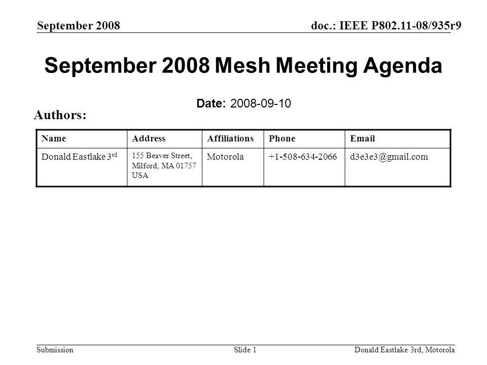 doc.: IEEE P802.11-08/935r9 Submission September 2008 Donald Eastlake 3rd, MotorolaSlide 1 September 2008 Mesh Meeting Agenda Date: 2008-09-10 Authors: NameAddressAffiliationsPhoneEmail Donald Eastlake 3 rd 155 Beaver Street, Milford, MA 01757 USA Motorola+1-508-634-2066d3e3e3@gmail.com