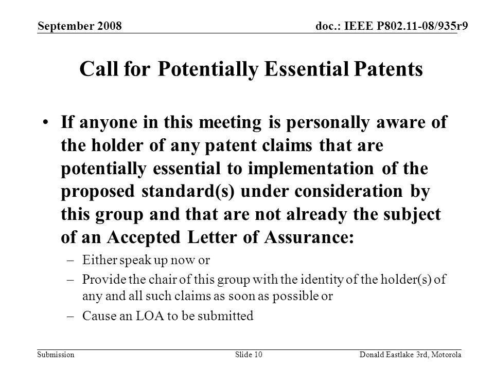 doc.: IEEE P802.11-08/935r9 Submission September 2008 Donald Eastlake 3rd, MotorolaSlide 10 Call for Potentially Essential Patents If anyone in this m