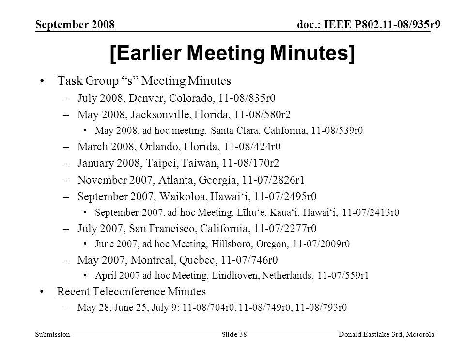 doc.: IEEE P802.11-08/935r9 Submission September 2008 Donald Eastlake 3rd, MotorolaSlide 38 [Earlier Meeting Minutes] Task Group s Meeting Minutes –July 2008, Denver, Colorado, 11-08/835r0 –May 2008, Jacksonville, Florida, 11-08/580r2 May 2008, ad hoc meeting, Santa Clara, California, 11-08/539r0 –March 2008, Orlando, Florida, 11-08/424r0 –January 2008, Taipei, Taiwan, 11-08/170r2 –November 2007, Atlanta, Georgia, 11-07/2826r1 –September 2007, Waikoloa, Hawaii, 11-07/2495r0 September 2007, ad hoc Meeting, Līhue, Kauai, Hawaii, 11-07/2413r0 –July 2007, San Francisco, California, 11-07/2277r0 June 2007, ad hoc Meeting, Hillsboro, Oregon, 11-07/2009r0 –May 2007, Montreal, Quebec, 11-07/746r0 April 2007 ad hoc Meeting, Eindhoven, Netherlands, 11-07/559r1 Recent Teleconference Minutes –May 28, June 25, July 9: 11-08/704r0, 11-08/749r0, 11-08/793r0