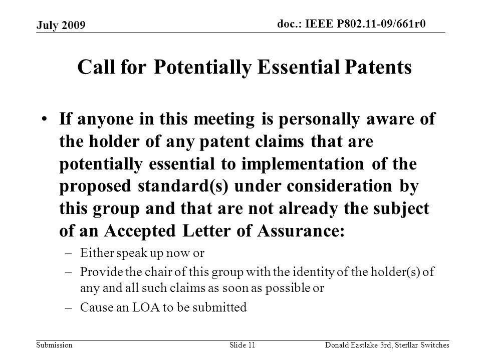 doc.: IEEE P802.11-09/661r0 Submission July 2009 Donald Eastlake 3rd, Sterllar SwitchesSlide 11 Call for Potentially Essential Patents If anyone in this meeting is personally aware of the holder of any patent claims that are potentially essential to implementation of the proposed standard(s) under consideration by this group and that are not already the subject of an Accepted Letter of Assurance: –Either speak up now or –Provide the chair of this group with the identity of the holder(s) of any and all such claims as soon as possible or –Cause an LOA to be submitted