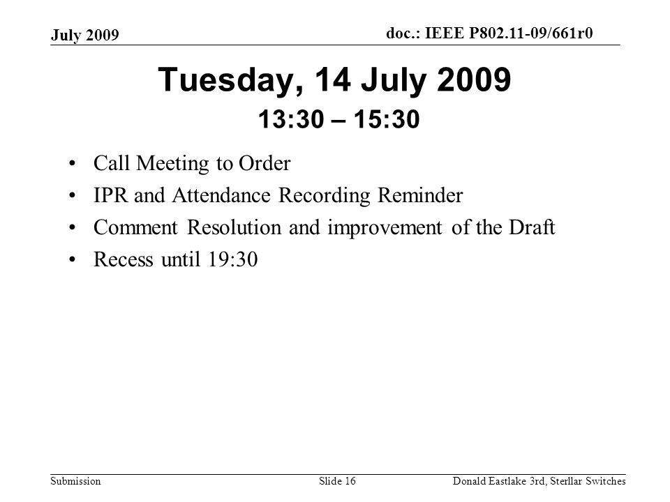 doc.: IEEE P802.11-09/661r0 Submission July 2009 Donald Eastlake 3rd, Sterllar SwitchesSlide 16 Tuesday, 14 July 2009 13:30 – 15:30 Call Meeting to Order IPR and Attendance Recording Reminder Comment Resolution and improvement of the Draft Recess until 19:30