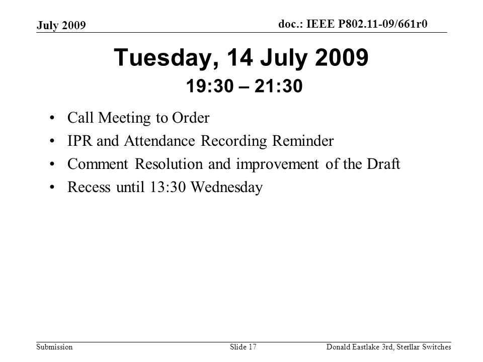 doc.: IEEE P802.11-09/661r0 Submission July 2009 Donald Eastlake 3rd, Sterllar SwitchesSlide 17 Tuesday, 14 July 2009 19:30 – 21:30 Call Meeting to Order IPR and Attendance Recording Reminder Comment Resolution and improvement of the Draft Recess until 13:30 Wednesday