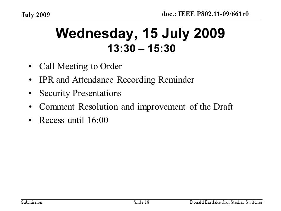 doc.: IEEE P802.11-09/661r0 Submission July 2009 Donald Eastlake 3rd, Sterllar SwitchesSlide 18 Wednesday, 15 July 2009 13:30 – 15:30 Call Meeting to