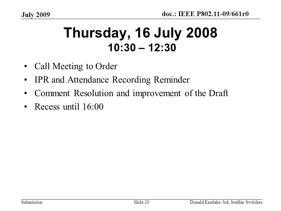 doc.: IEEE P802.11-09/661r0 Submission July 2009 Donald Eastlake 3rd, Sterllar SwitchesSlide 20 Thursday, 16 July 2008 10:30 – 12:30 Call Meeting to Order IPR and Attendance Recording Reminder Comment Resolution and improvement of the Draft Recess until 16:00