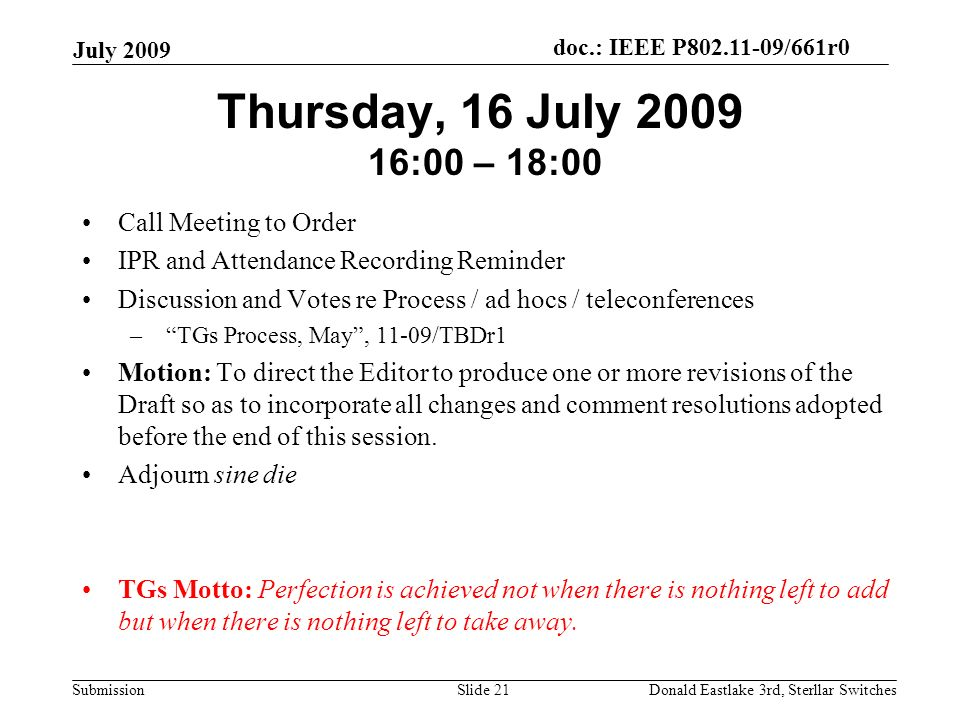doc.: IEEE P802.11-09/661r0 Submission July 2009 Donald Eastlake 3rd, Sterllar SwitchesSlide 21 Thursday, 16 July 2009 16:00 – 18:00 Call Meeting to Order IPR and Attendance Recording Reminder Discussion and Votes re Process / ad hocs / teleconferences – TGs Process, May, 11-09/TBDr1 Motion: To direct the Editor to produce one or more revisions of the Draft so as to incorporate all changes and comment resolutions adopted before the end of this session.