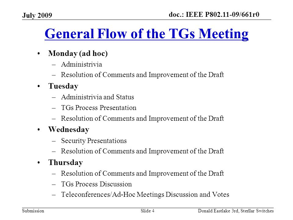 doc.: IEEE P802.11-09/661r0 Submission July 2009 Donald Eastlake 3rd, Sterllar SwitchesSlide 4 General Flow of the TGs Meeting Monday (ad hoc) –Administrivia –Resolution of Comments and Improvement of the Draft Tuesday –Administrivia and Status –TGs Process Presentation –Resolution of Comments and Improvement of the Draft Wednesday –Security Presentations –Resolution of Comments and Improvement of the Draft Thursday –Resolution of Comments and Improvement of the Draft –TGs Process Discussion –Teleconferences/Ad-Hoc Meetings Discussion and Votes