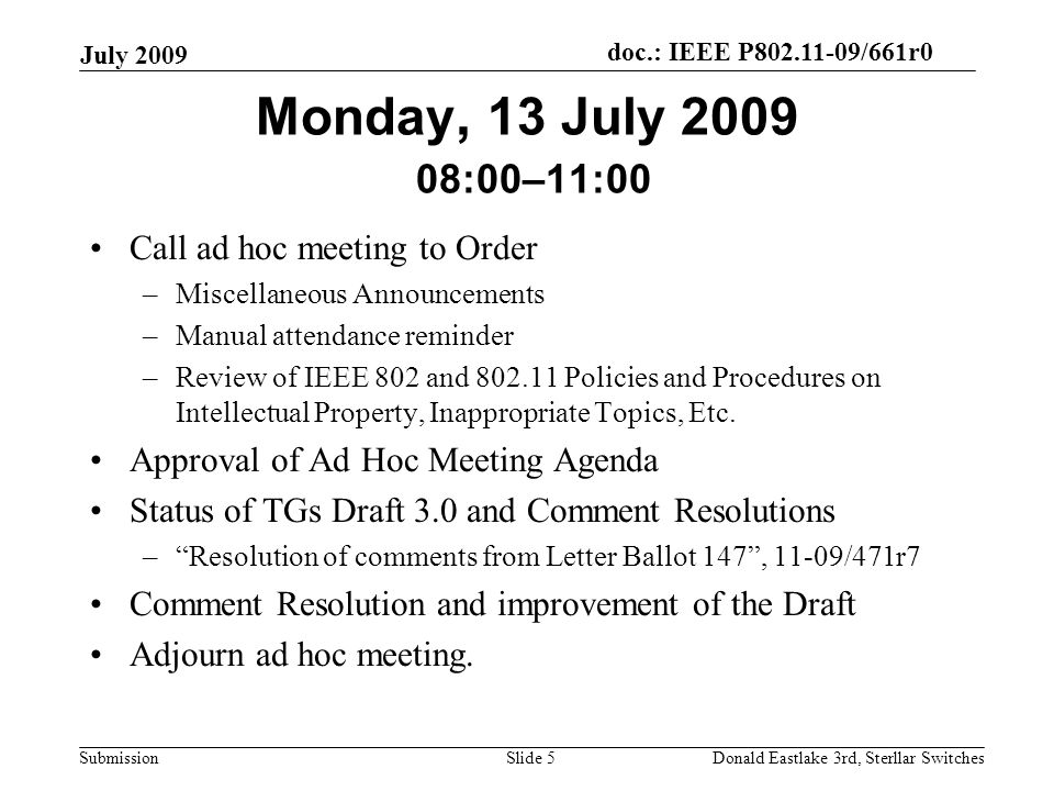 doc.: IEEE P802.11-09/661r0 Submission July 2009 Donald Eastlake 3rd, Sterllar SwitchesSlide 5 Monday, 13 July 2009 08:00–11:00 Call ad hoc meeting to Order –Miscellaneous Announcements –Manual attendance reminder –Review of IEEE 802 and 802.11 Policies and Procedures on Intellectual Property, Inappropriate Topics, Etc.