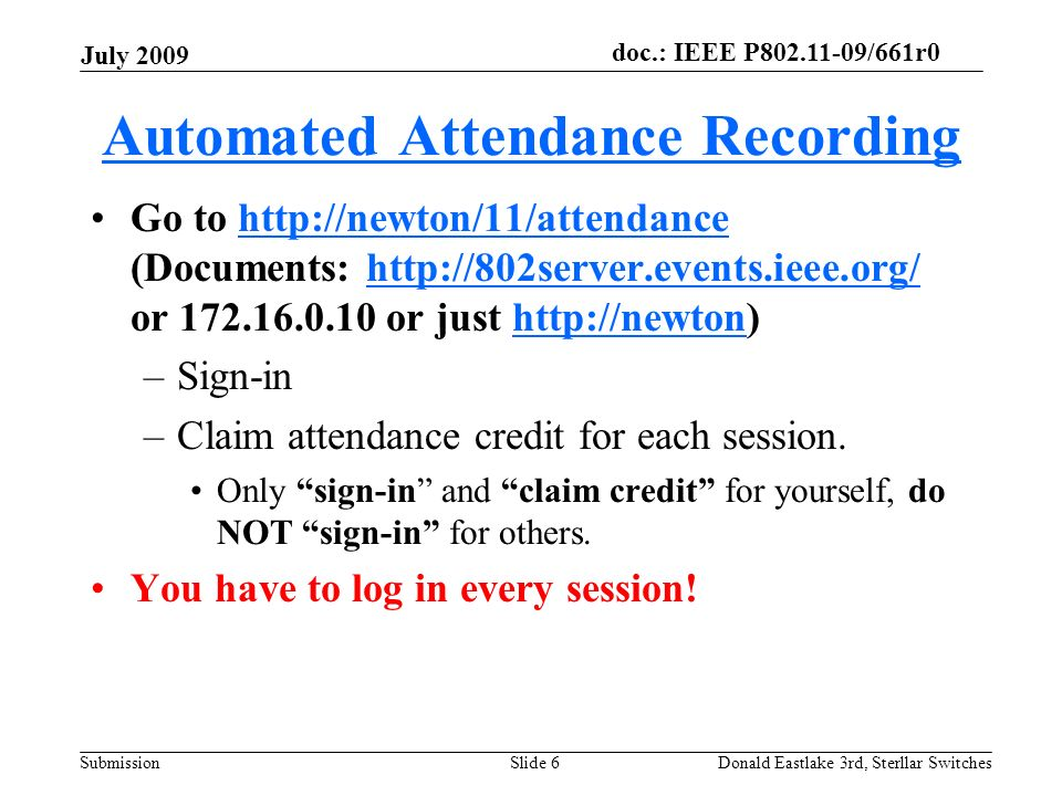 doc.: IEEE P802.11-09/661r0 Submission July 2009 Donald Eastlake 3rd, Sterllar SwitchesSlide 6 Automated Attendance Recording Go to http://newton/11/attendance (Documents: http://802server.events.ieee.org/ or 172.16.0.10 or just http://newton)http://newton/11/attendancehttp://802server.events.ieee.org/http://newton –Sign-in –Claim attendance credit for each session.