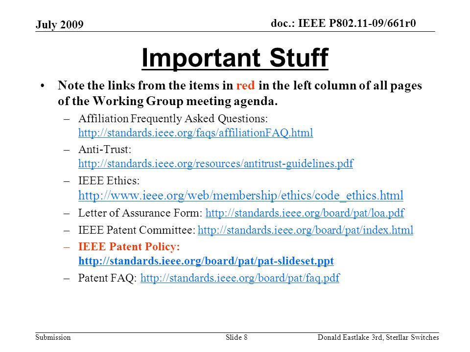doc.: IEEE P802.11-09/661r0 Submission July 2009 Donald Eastlake 3rd, Sterllar SwitchesSlide 8 Important Stuff Note the links from the items in red in the left column of all pages of the Working Group meeting agenda.