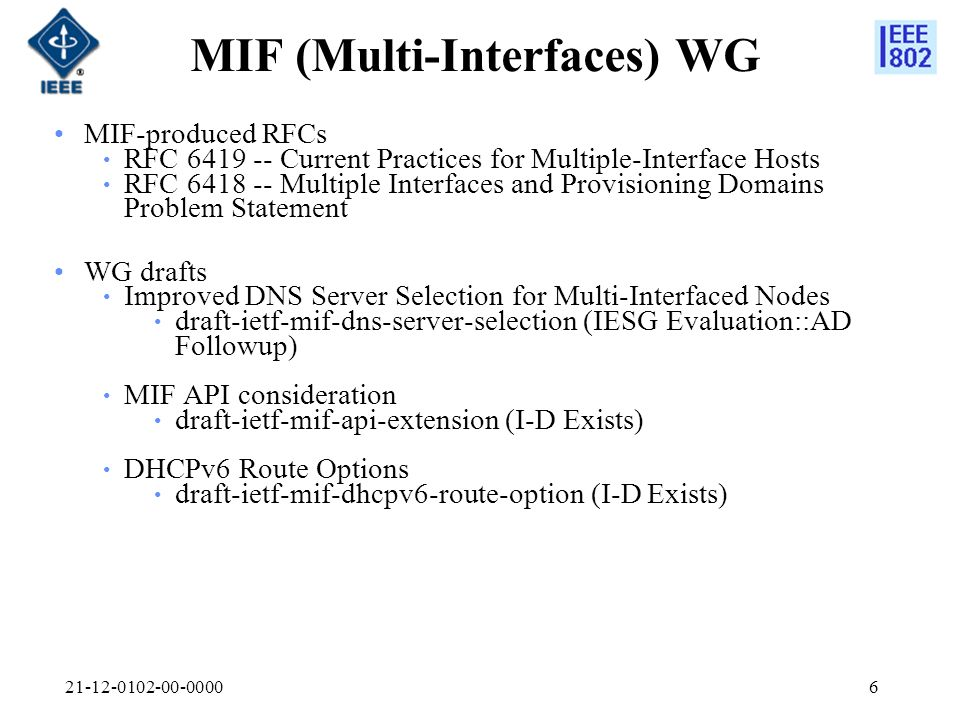 MIF (Multi-Interfaces) WG MIF-produced RFCs RFC Current Practices for Multiple-Interface Hosts RFC Multiple Interfaces and Provisioning Domains Problem Statement WG drafts Improved DNS Server Selection for Multi-Interfaced Nodes draft-ietf-mif-dns-server-selection (IESG Evaluation::AD Followup) MIF API consideration draft-ietf-mif-api-extension (I-D Exists) DHCPv6 Route Options draft-ietf-mif-dhcpv6-route-option (I-D Exists)