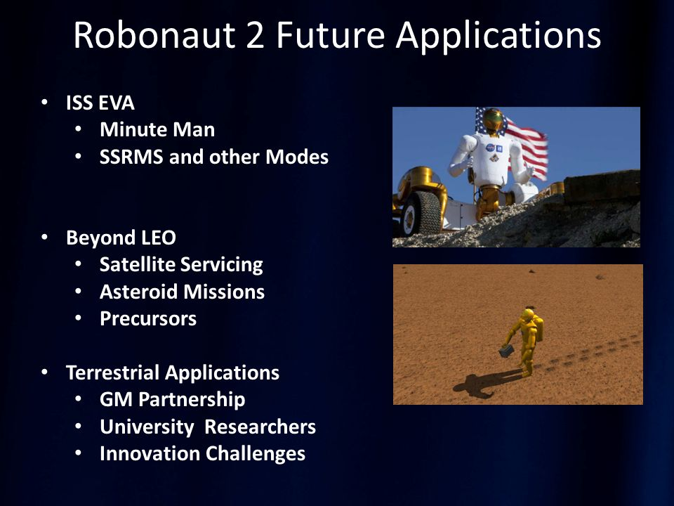 Robonaut 2 Future Applications ISS EVA Minute Man SSRMS and other Modes Beyond LEO Satellite Servicing Asteroid Missions Precursors Terrestrial Applications GM Partnership University Researchers Innovation Challenges