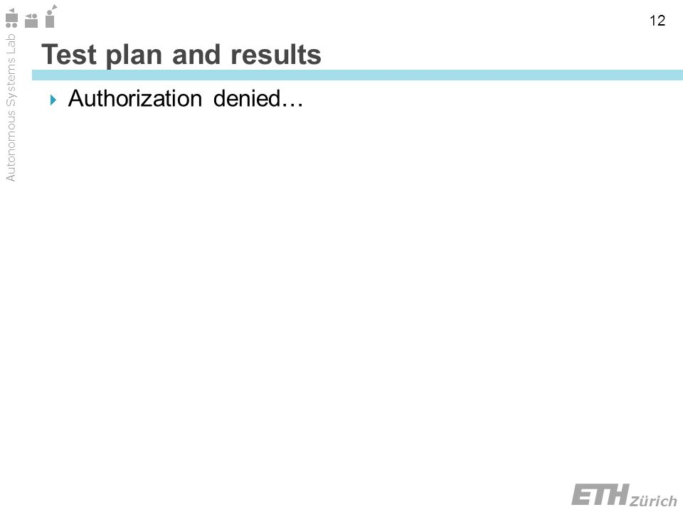Zürich Autonomous Systems Lab 12 Authorization denied… Test plan and results