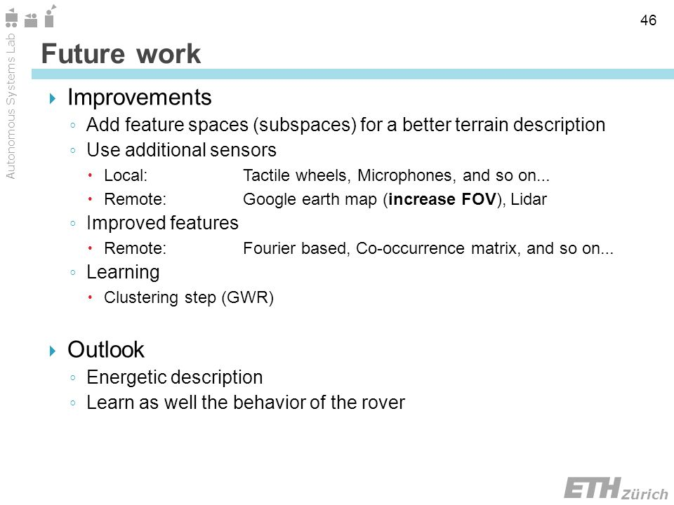 Zürich Autonomous Systems Lab 46 Future work Improvements Add feature spaces (subspaces) for a better terrain description Use additional sensors Local:Tactile wheels, Microphones, and so on … Remote:Google earth map (increase FOV), Lidar Improved features Remote:Fourier based, Co-occurrence matrix, and so on … Learning Clustering step (GWR) Outlook Energetic description Learn as well the behavior of the rover