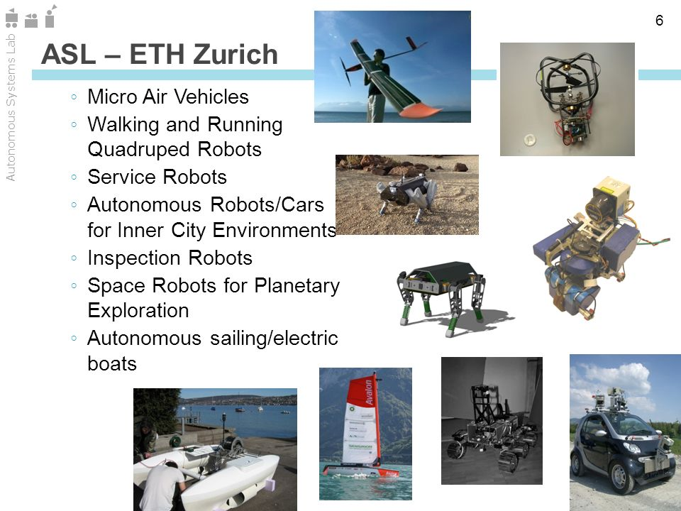 Zürich Autonomous Systems Lab 6 Micro Air Vehicles Walking and Running Quadruped Robots Service Robots Autonomous Robots/Cars for Inner City Environments Inspection Robots Space Robots for Planetary Exploration Autonomous sailing/electric boats ASL – ETH Zurich